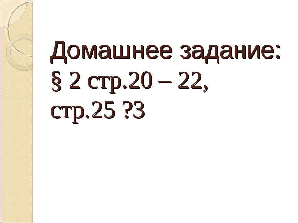 Домашнее задание: § 2 стр.20 – 22, стр.25 ?3