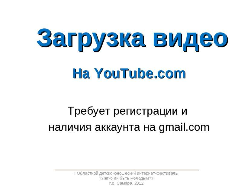 Загрузка видео На YouTube.com Требует регистрации и наличия аккаунта на gmail...