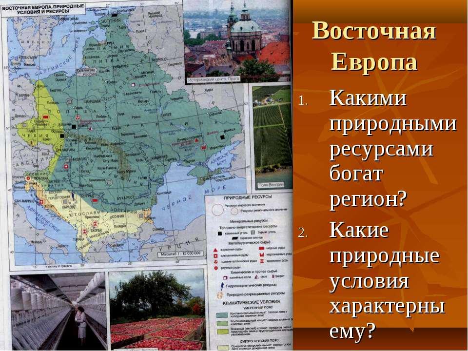 Восточная Европа Какими природными ресурсами богат регион? Какие природные ус...