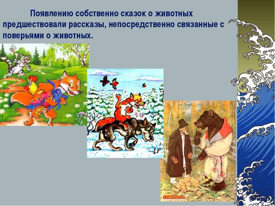Появлению собственно сказок о животных предшествовали рассказы, непосредствен...