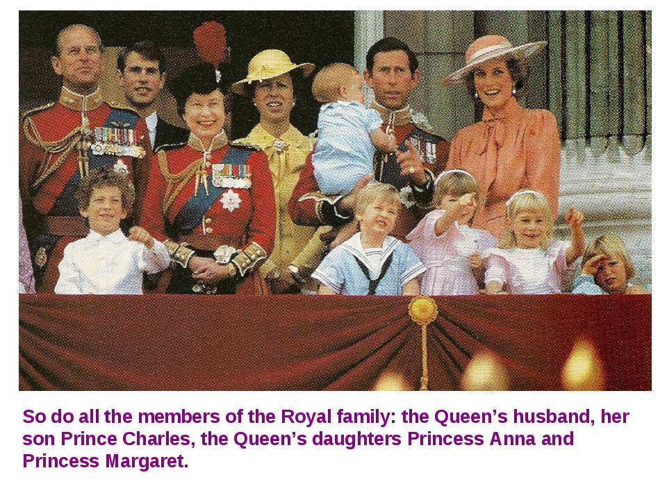 So do all the members of the Royal family: the Queen's husband, her son Princ...
