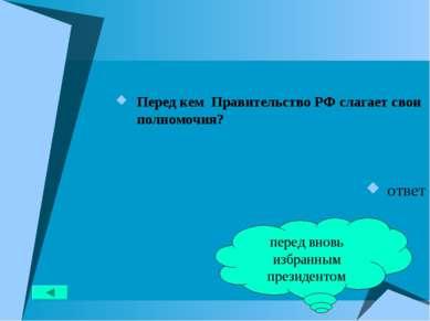 Перед кем Правительство РФ слагает свои полномочия? ответ перед вновь избранн...