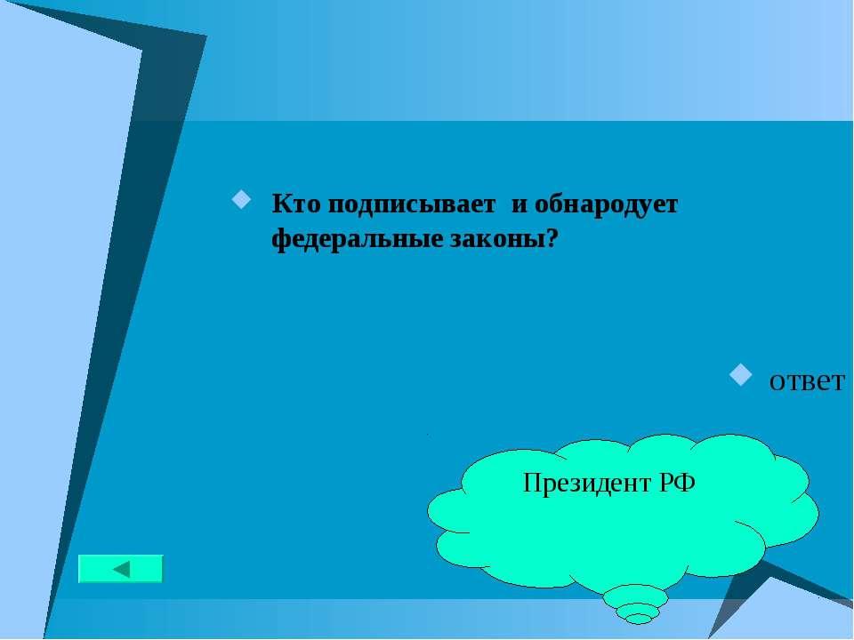 Кто подписывает и обнародует федеральные законы? ответ Президент РФ