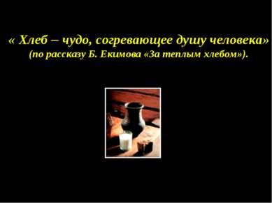 « Хлеб – чудо, согревающее душу человека» (по рассказу Б. Екимова «За теплым ...