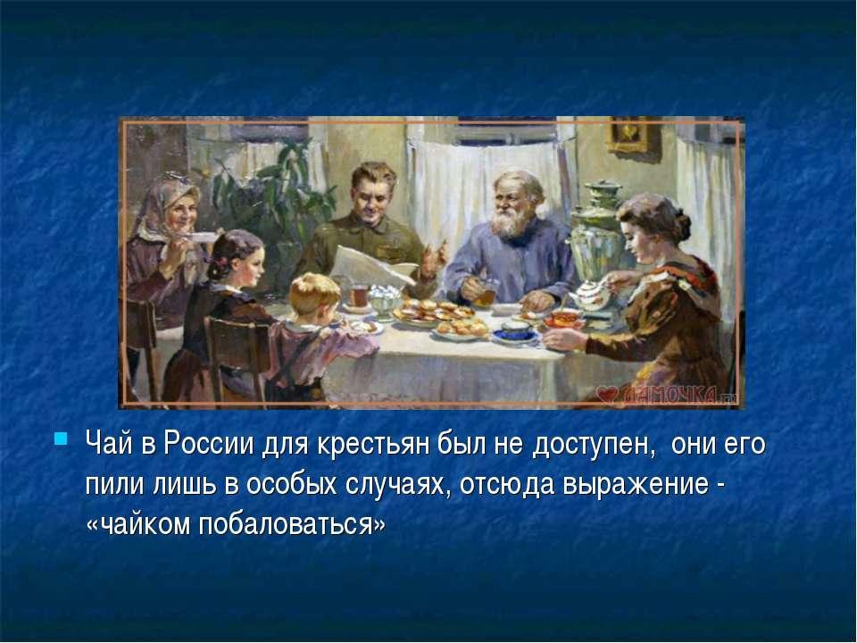 Чай в России для крестьян был не доступен, они его пили лишь в особых случаях...