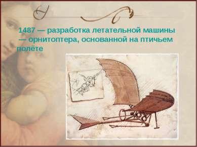 1487— разработка летательной машины— орнитоптера, основанной на птичьем полёте