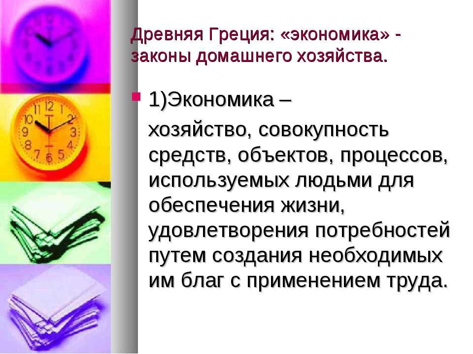 Древняя Греция: «экономика» - законы домашнего хозяйства. 1)Экономика – хозяй...