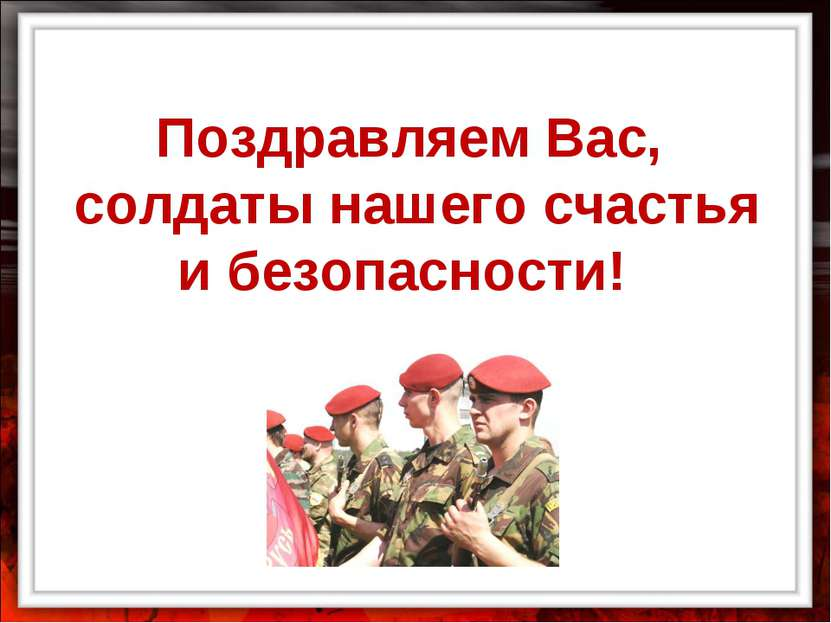 Поздравляем Вас, солдаты нашего счастья и безопасности!