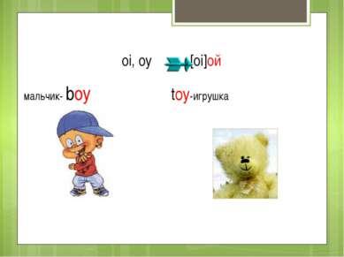 oi, oy [oi]ой мальчик- boy toy-игрушка