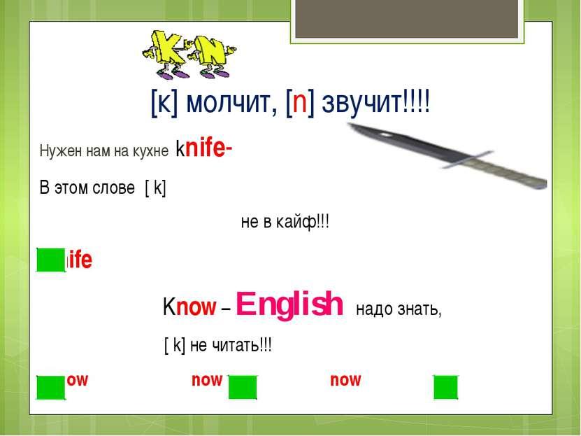 [к] молчит, [n] звучит!!!! Нужен нам на кухне knife- В этом слове [ k] не в к...