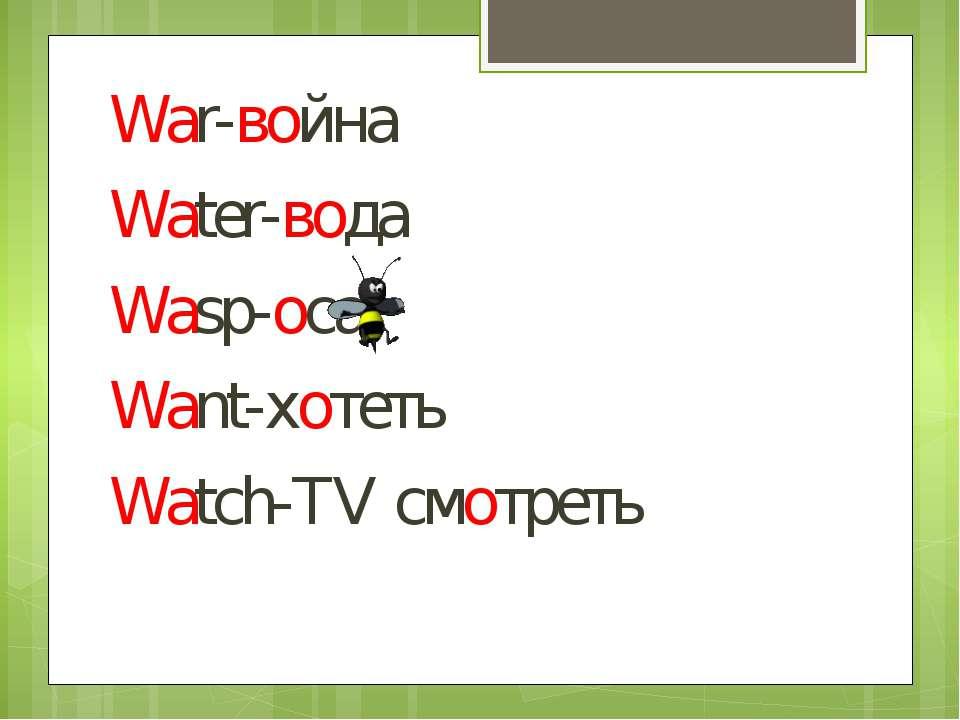 War-война Water-вода Wasp-оса Want-хотеть Watch-TV смотреть