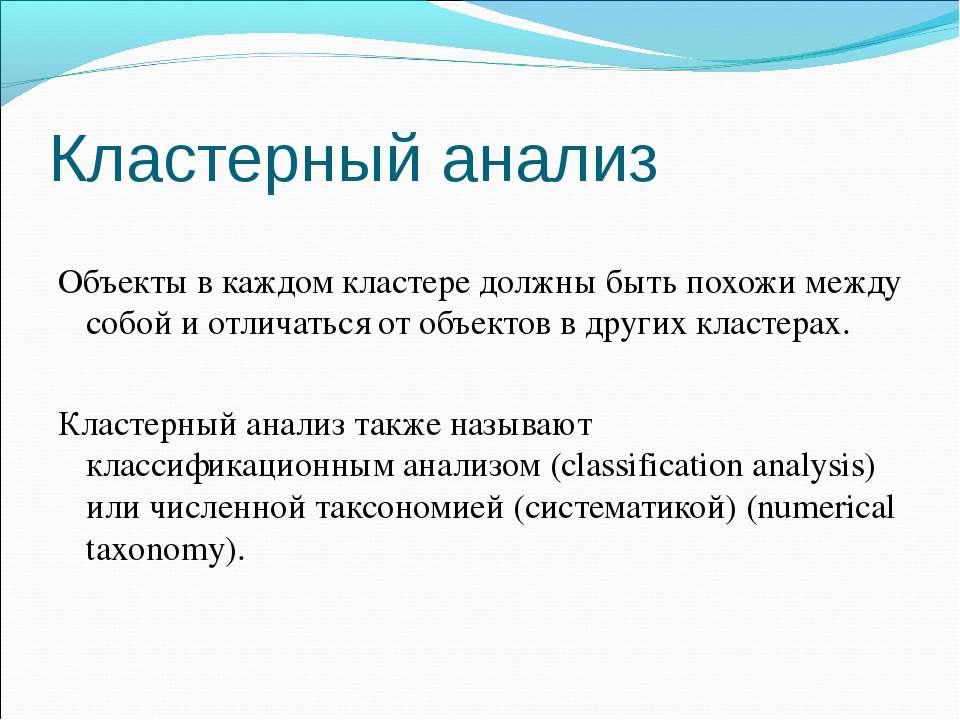 Кластерный анализ Объекты в каждом кластере должны быть похожи между собой и ...