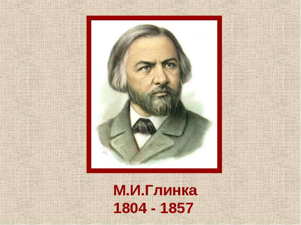 М.И.Глинка 1804 - 1857