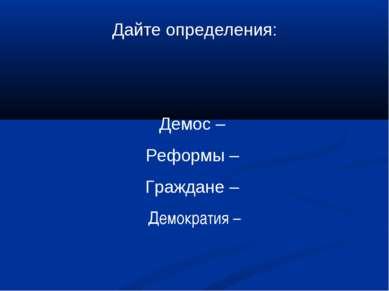 Дайте определения: Демос – Реформы – Граждане – Демократия –