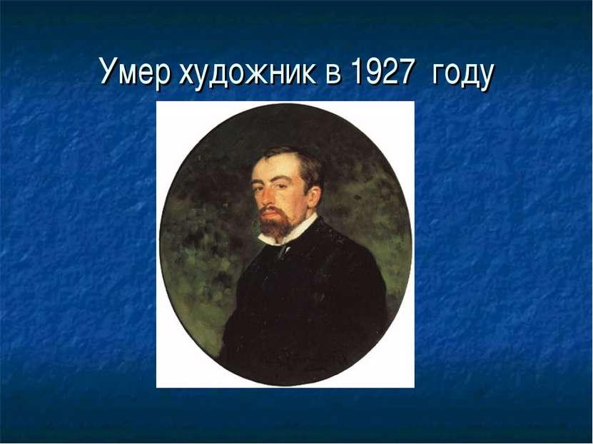 Умер художник в 1927 году