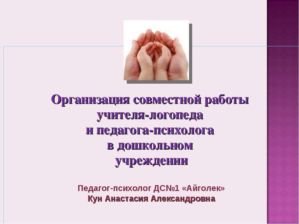 Организация совместной работы учителя-логопеда и педагога-психолога в дошколь...