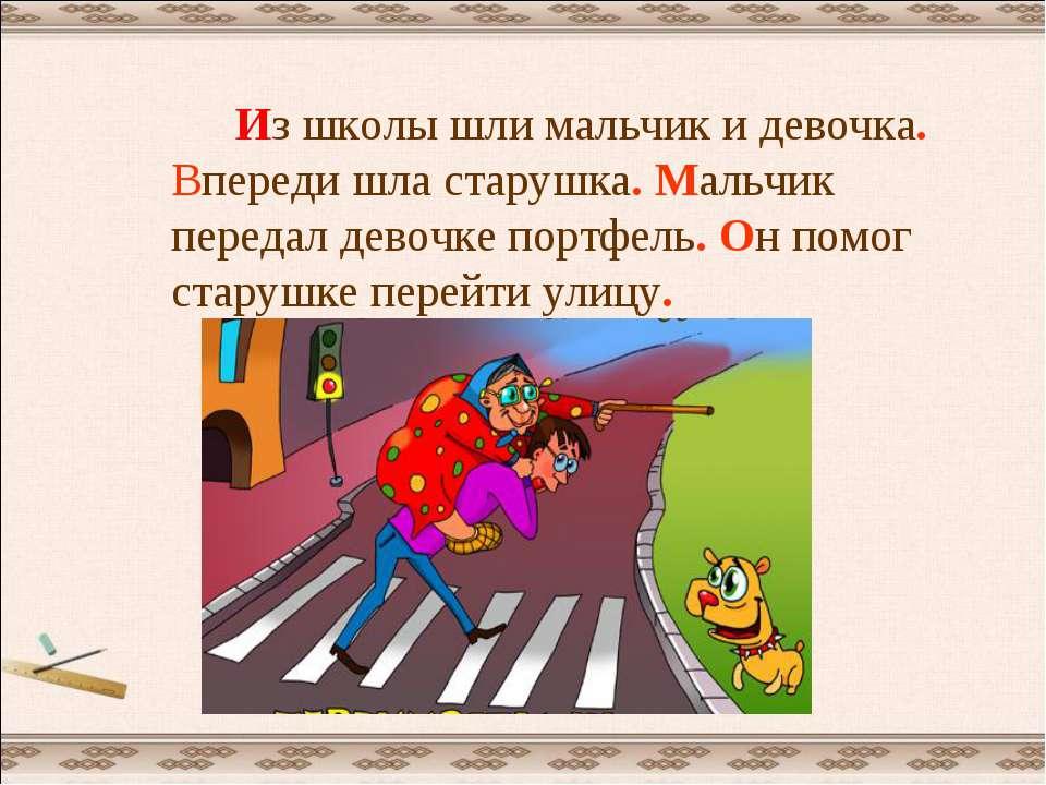 Из школы шли мальчик и девочка. Впереди шла старушка. Мальчик передал девочке...
