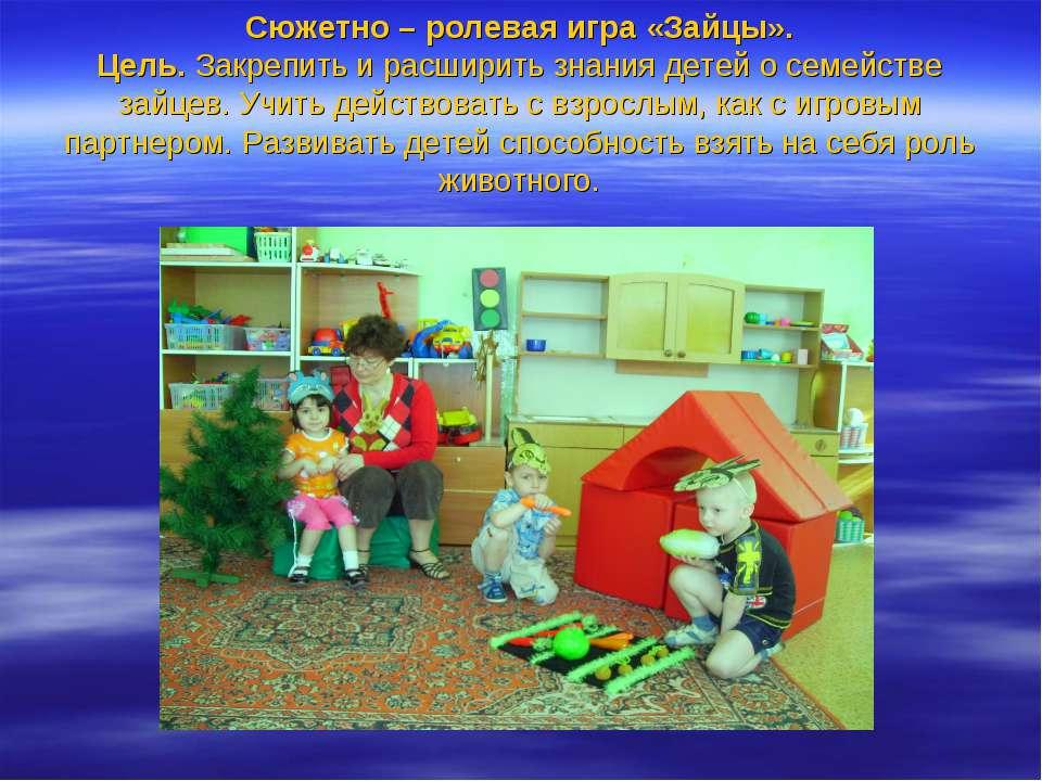 Сюжетно – ролевая игра «Зайцы». Цель. Закрепить и расширить знания детей о се...