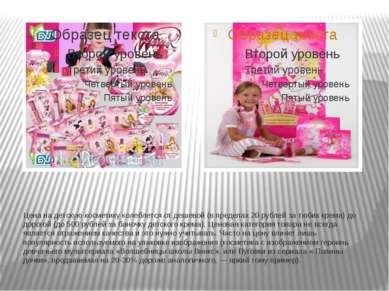 Цена на детскую косметику колеблется от дешевой (в пределах 20 рублей за тюби...