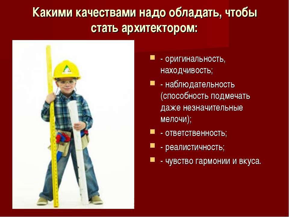 Какими качествами надо обладать, чтобы стать архитектором: - оригинальность, ...