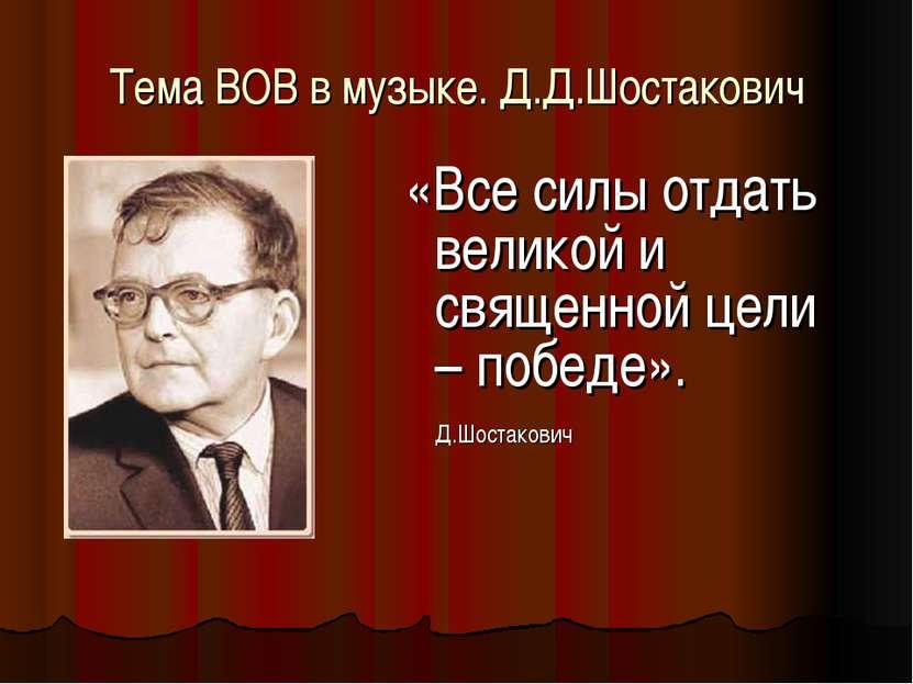 Тема ВОВ в музыке. Д.Д.Шостакович «Все силы отдать великой и священной цели –...