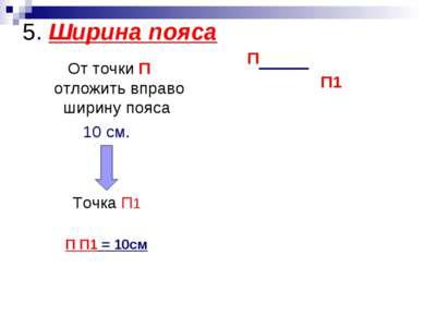 5. Ширина пояса От точки П отложить вправо ширину пояса 10 см. Точка П1 П П1 ...