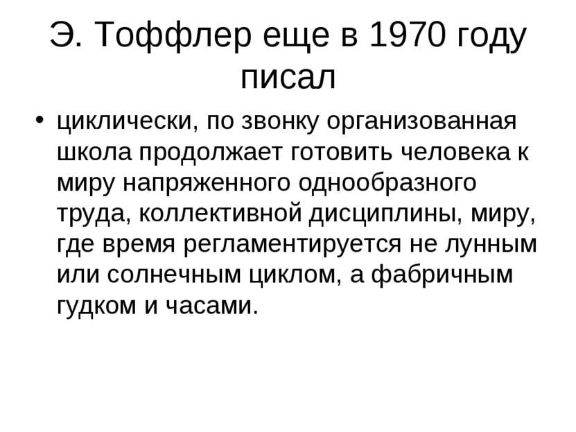 Э. Тоффлер еще в 1970 году писал циклически, по звонку организованная школа п...