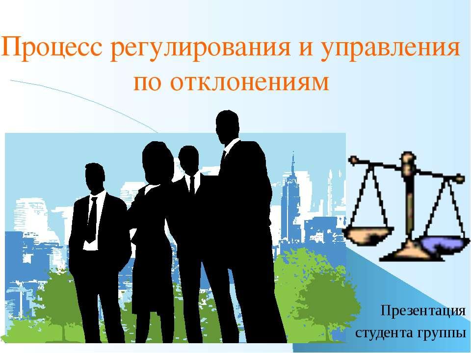 Процесс регулирования и управления по отклонениям Презентация студента группы...