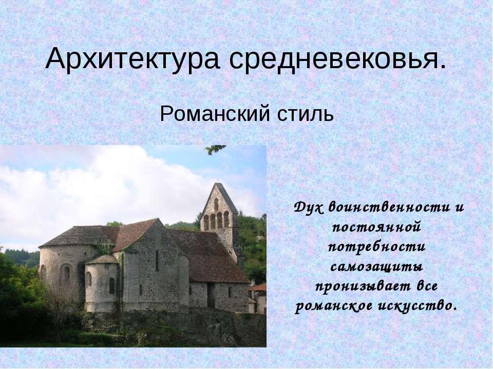 Архитектура средневековья. Романский стиль Дух воинственности и постоянной по...