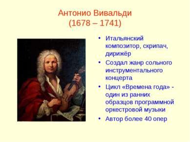 Антонио Вивальди (1678 – 1741) Итальянский композитор, скрипач, дирижёр Созда...