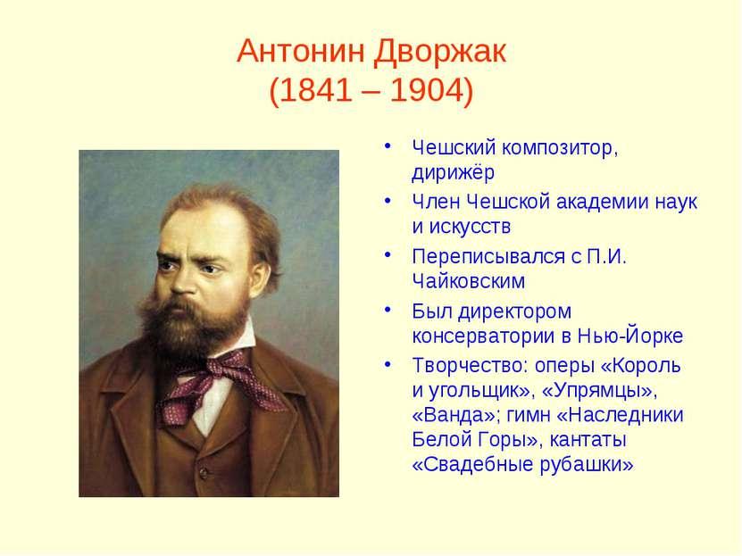 Антонин Дворжак (1841 – 1904) Чешский композитор, дирижёр Член Чешской академ...