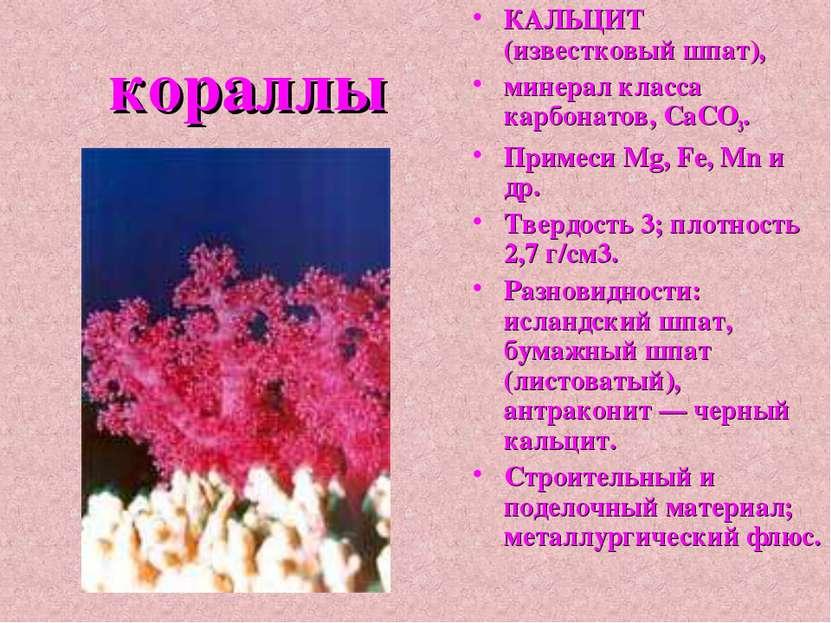 кораллы КАЛЬЦИТ (известковый шпат), минерал класса карбонатов, СаСО3. Примеси...