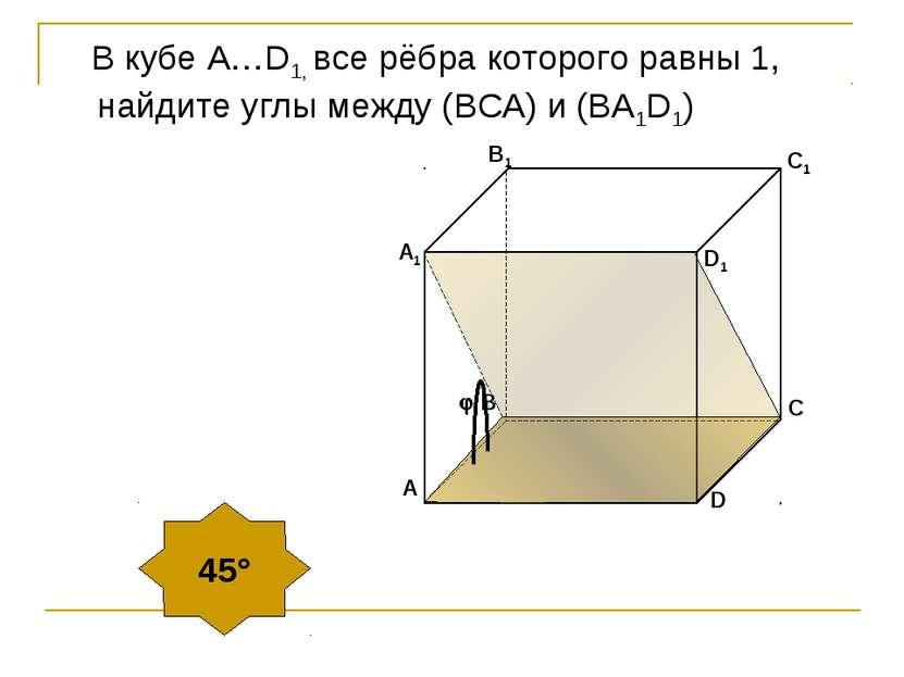 В кубе А…D1, все рёбра которого равны 1, найдите углы между (ВСA) и (BA1D1) 45°