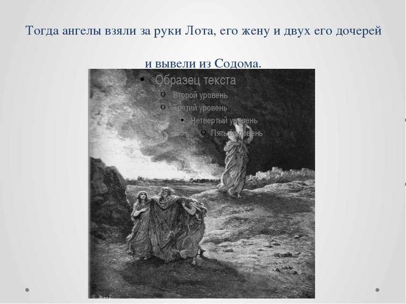 Тогда ангелы взяли за руки Лота, его жену и двух его дочерей и вывели из Содома.