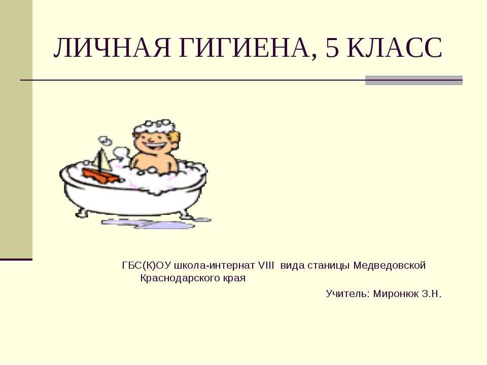 ЛИЧНАЯ ГИГИЕНА, 5 КЛАСС ГБС(К)ОУ школа-интернат VIII вида станицы Медведовско...