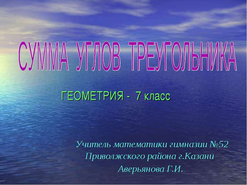 ГЕОМЕТРИЯ - 7 класс Учитель математики гимназии №52 Приволжского района г.Каз...