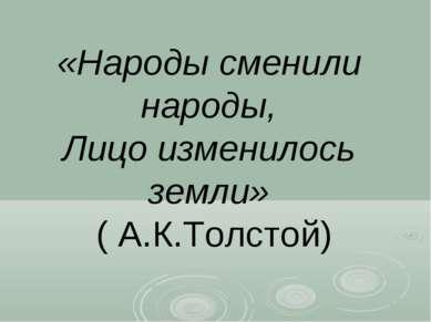 «Народы сменили народы, Лицо изменилось земли» ( А.К.Толстой)