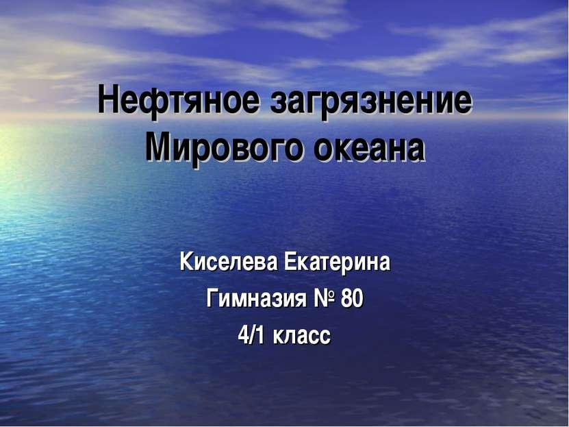 Нефтяное загрязнение Мирового океана Киселева Екатерина Гимназия № 80 4/1 класс
