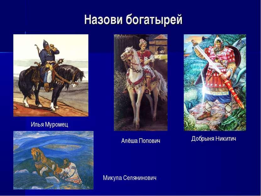 Назови богатырей Илья Муромец Алёша Попович Добрыня Никитич Микула Селянинович