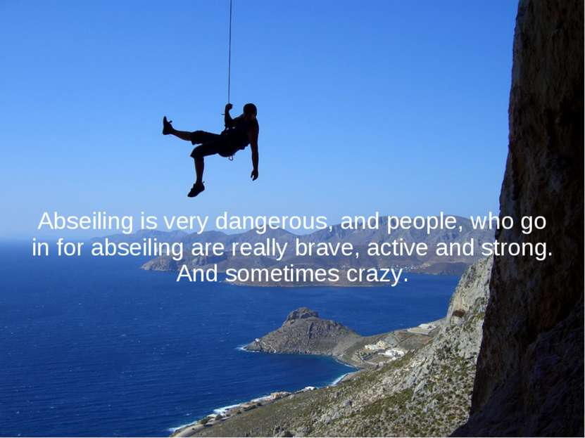 Abseiling is very dangerous, and people, who go in for abseiling are really b...