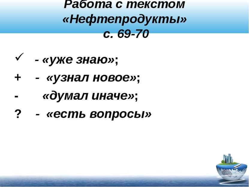 Работа с текстом «Нефтепродукты» с. 69-70 - «уже знаю»; + - «узнал новое»; - ...
