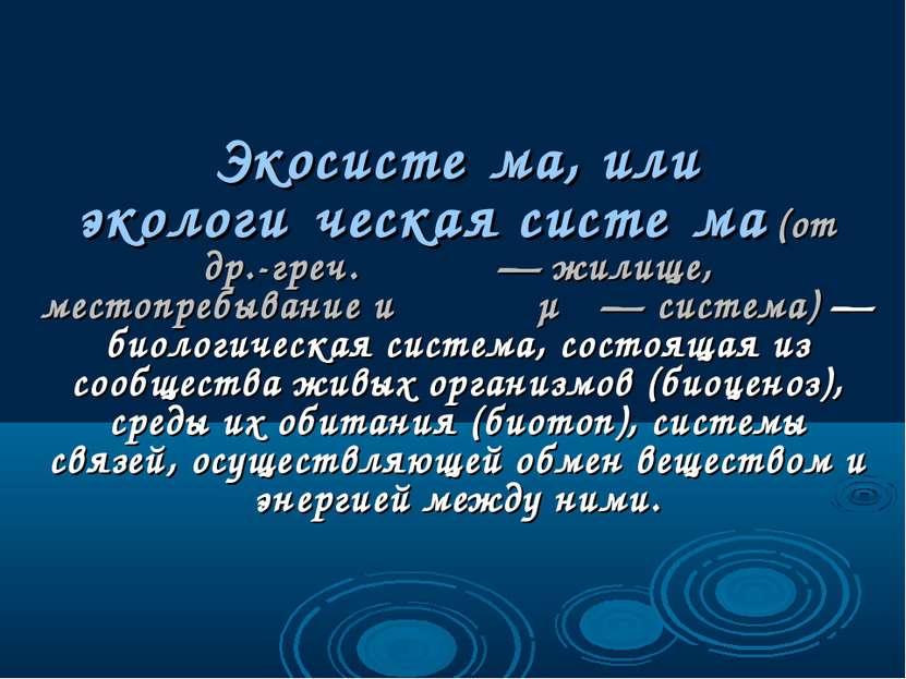 Экосисте ма, или экологи ческая систе ма (от др.-греч. οἶκος — жилище, местоп...