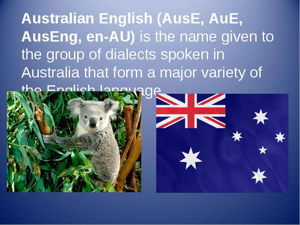 Australian English (AusE, AuE, AusEng, en-AU) is the name given to the group ...