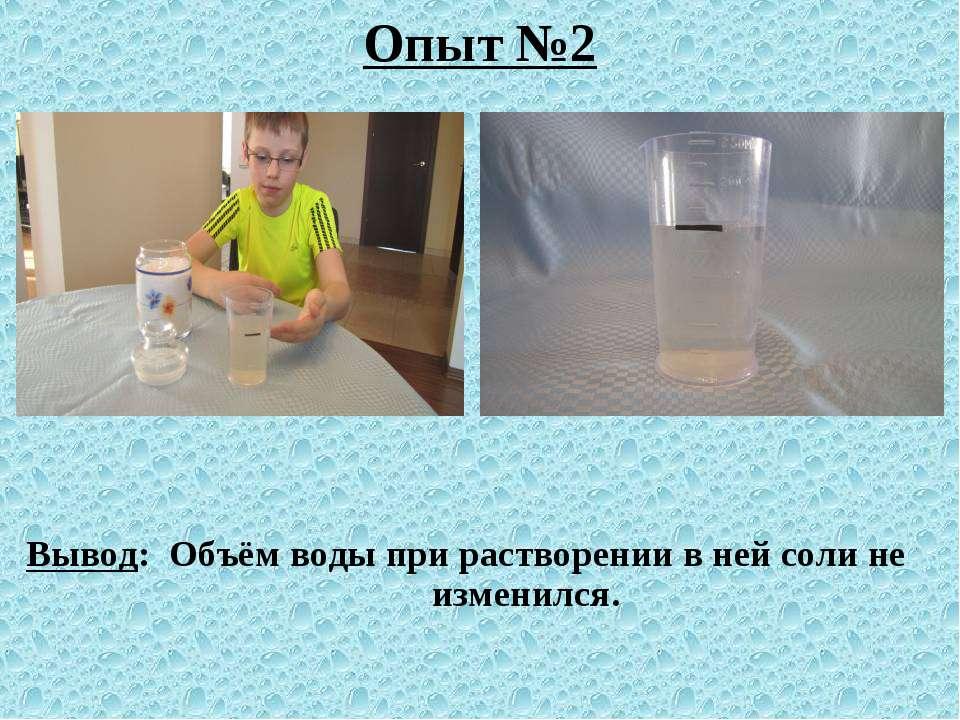 Опыт №2 Вывод: Объём воды при растворении в ней соли не изменился.