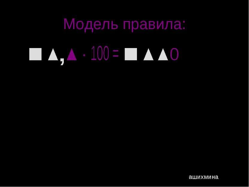 Модель правила: Пример: 7,663∙10 000= 7,663∙100 000= ашихмина 76630; 766300;