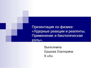 Презентация по физике: «Ядерные реакции и реагенты. Применение и биологическа...