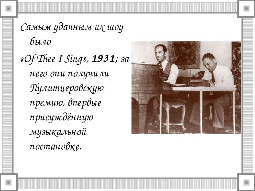 Самым удачным их шоу было «Of Thee I Sing», 1931; за него они получили Пулитц...