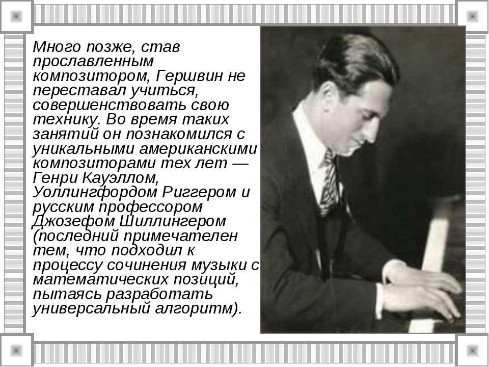 Много позже, став прославленным композитором, Гершвин не переставал учиться, ...