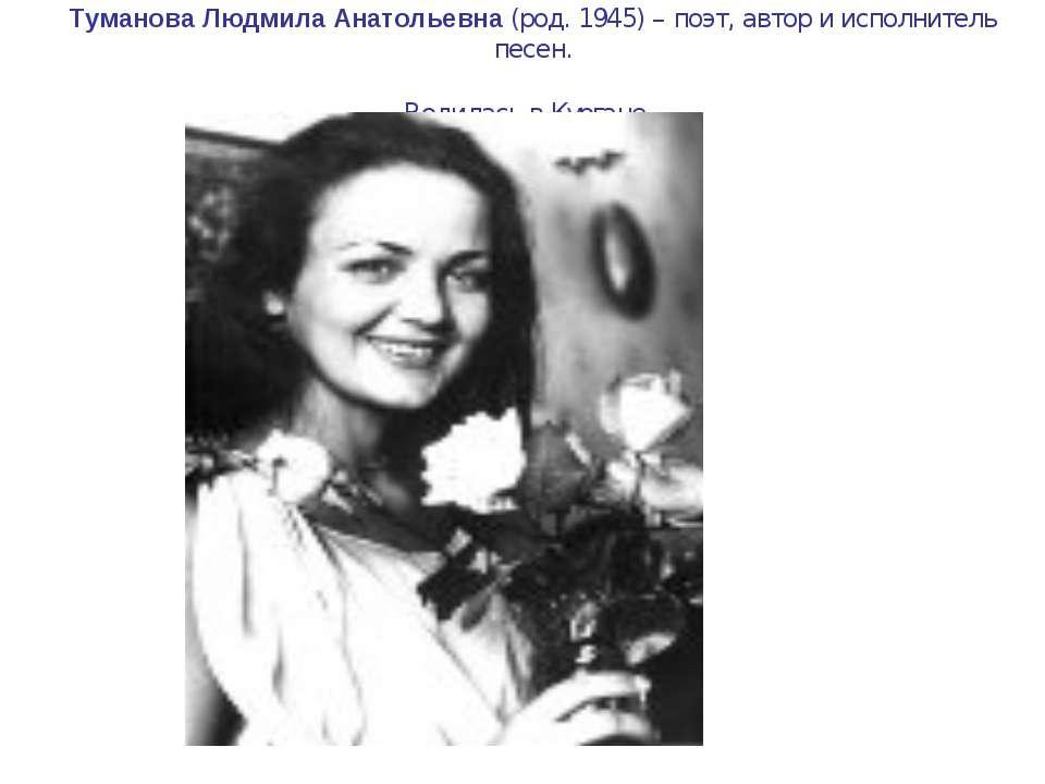 Туманова Людмила Анатольевна (род. 1945) – поэт, автор и исполнитель песен. Р...