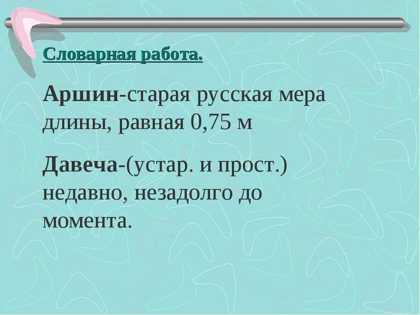 Словарная работа. Аршин-старая русская мера длины, равная 0,75 м Давеча-(уста...